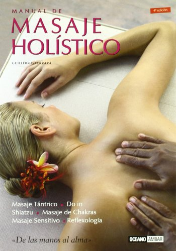 Manual de masaje holístico: El nuevo arte del masaje que combina amor y técnica, energía y sabiduría
