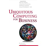Ubiquitous Computing for Business: Find New Markets, Create Better Businesses, and Reach Customers Around the World 24-7-365 ~ James Begole