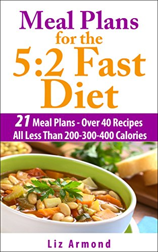 Meal Plans For The 5:2 Fast Diet - Lose At Least 12 Pounds In 4 Weeks: 21 Meal Plans = 40 Recipes Plus Snacks = 10 Weeks Of Fast & Easy Meals