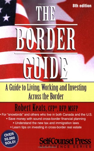 The Border Guide: A Canadian's Guide to Living, Working, and Investing in the United States (Border Guide: A Guide to Li