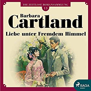 Liebe unter fremdem Himmel (Die zeitlose Romansammlung von Barbara Cartland 13) Hörbuch