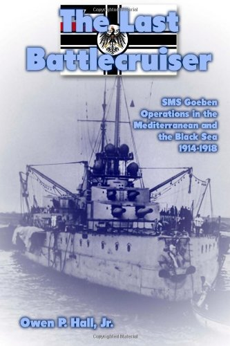 The Last Battlecruiser: Sms Goeben Operations In The Mediterranean And The Black Sea 1914-1918