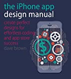 The iPhone App Design Manual: Create Perfect Designs for Effortless Coding and App Store Success