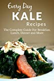 Kale Recipes: The Complete Guide to Breakfast, Lunch, Dinner, and More (Every Day Recipes)