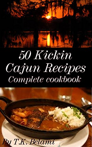 50 Kickin Cajun Recipes: Complete Cook Book