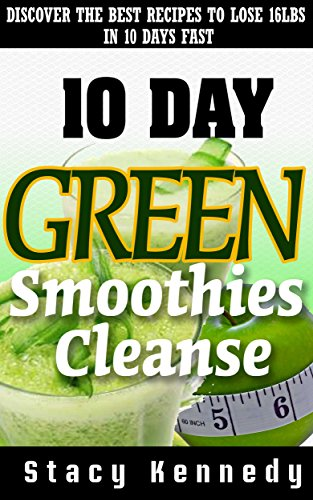 10-Day Green Smoothie Cleanse: Discover The Best Recipes To Lose Up To 16 Pounds In 10 Days!