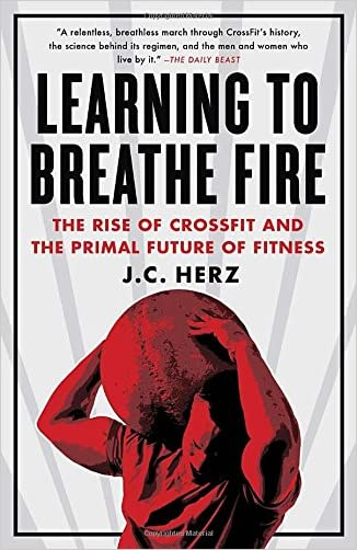 Learning to Breathe Fire: The Rise of CrossFit and the Primal Future of Fitness written by J.C. Herz