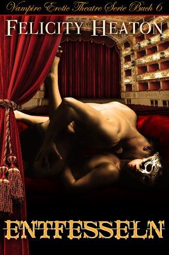 Felicity Heaton - Entfesseln (Vampire Erotic Theatre Romanzen Serie Buch 6) (English Edition)