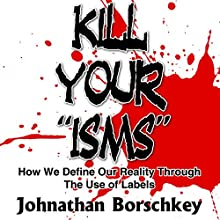 Kill Your ISMs: How We Define Our Reality Through the Use of Labels Audiobook by Johnathan Borschkey Narrated by Sonny Dufault