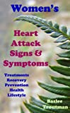 Womens Heart Attacks  Signs and Symptoms Treatments, Recovery, Prevention Heart Disease in Women Living Healthy (Health Life Wellness Living Healthy)