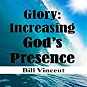 Glory: Increasing God's Presence: New Levels of Gods Glory Audiobook by Bill L. Vincent Narrated by Tim Côté