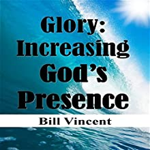 Glory: Increasing God's Presence: New Levels of Gods Glory (       UNABRIDGED) by Bill L. Vincent Narrated by Tim Côté