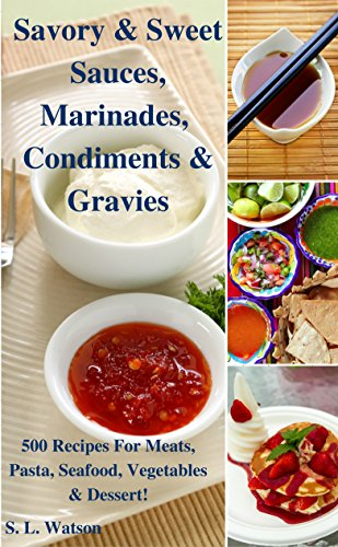 Savory & Sweet Sauces, Marinades, Condiments & Gravies: 500 Recipes for Meats, Pasta, Seafood, Vegetables & Desserts! (Southern Cooking Recipes Book 34) by S. L. Watson