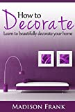 How to Decorate: Guidelines, Ideas and Suggestions in Home Decoration and Styles: Learn to Beautifully Decorate Your Home! (home decorating books, home ... ideas, home decoration items, smal)