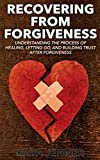 Recovering From Forgiveness: The Process of Healing, Letting Go, and Building Trust after Forgiveness (Overcoming, Patience, Separation, Relationships, Respect, Hope, Peace, Break free, Faithfulness)