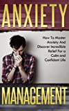 Anxiety Management: How To Master Anxiety And Discover Incredible Relief For a Calm and Confident Life (Anxiety Management, Anxiety Cure, Mastering Emotions)