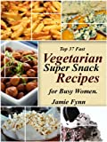 Top 37 Fast Vegetarian Super Snack Recipes: Bonus 25 Healthy Smoothie Recipes Included (Vegetarian Recipes For Busy Women)