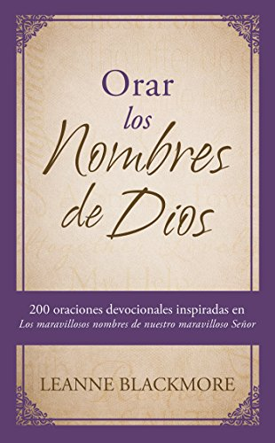 Orar los nombres de Dios 200 oraciones devocionales inspiradas en The Wonderful Names of Our Wonderful Lord [Los maravillosos nombres de nuestro maravilloso Señor]  [Blackmore, LeAnne] (Tapa Blanda)