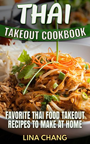 Thai Takeout Cookbook: Favorite Thai Food Takeout Recipes to Make at Home by Lina Chang