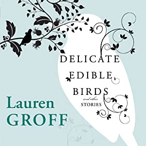 Delicate Edible Birds and Other Stories | [Lauren Groff]