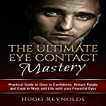 The Ultimate Eye Contact Mastery: Practical Guide to Glow in Confidence, Attract People and Excel in Work and Life with Your Powerful Eyes   Hugo Reynolds