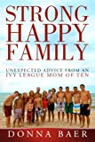 Strong Happy Family: Unexpected Advice from an Ivy League Mom of 10