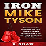 Iron Mike Tyson: Lessons from Kid Dynamite's Rise from the Streets of Catskill to Fame, Riches & the Heavyweight Champion of the World | R Shaw