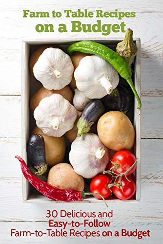 Farm to Table Recipes on a Budget: 30 Delicious and Easy-to-Follow Farm to Table Recipes on a Budget by Elizabeth Barnett