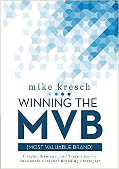 Winning The Mvb (Most Valuable Brand): Insight, Strategy, And Tactics From A Passionate Personal Branding Strategist