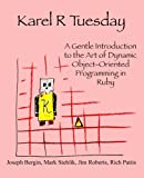Karel R Tuesday: A Gentle Introduction to the Art of Dynamic Object-Oriented Programming in Ruby (098515439X) by Bergin, Joseph