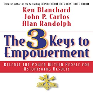 The 3 Keys to Empowerment: Release the Power Within People for Astonishing Results | [Ken Blanchard, John P. Carlos, Alan Randolph]