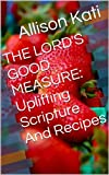 THE LORD'S GOOD MEASURE: Uplifting Scripture And Recipes (Recipes And Scripture Book 1)