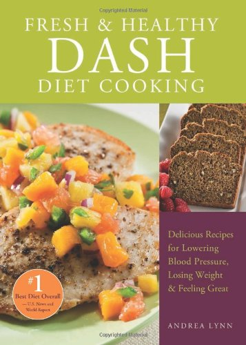 Fresh and Healthy DASH Diet Cooking: 101 Delicious Recipes for Lowering Blood Pressure, Losing Weight and Feeling Great by Andrea Lynn
