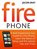 Fire Phone: A Well Established User Guide for Fire Phone. Learn the Basics of Setup and the Latest Tips and Tricks (Fire Phone Books, Amazon Fire Phone, Fire Phone Unlocked)