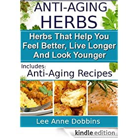 Anti-Aging Herbs :  Herbs To Help You Feel Better, Live Longer and Look Younger - Includes Recipes! (Healing Foods Series Book 2)