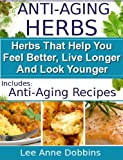 Anti-Aging Herbs : Herbs To Help You Feel Better, Live Longer and Look Younger - Includes Recipes! (Healing Foods Series)
