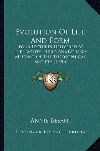 Evolution of Life and Form: Four Lectures Delivered at the Twenty-Third Anniversary Meeting of the Theosophical Society (1900)