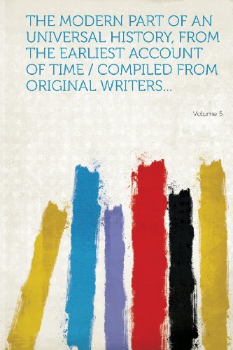 The Modern Part of an Universal History, from the Earliest Account of Time / Compiled from Original Writers... Volume 5