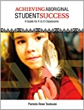 Achieving Aboriginal Student Success: A Guide for K to 8 Classrooms