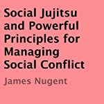 Social Jujitsu and Powerful Principles for Managing Social Conflict | James Nugent