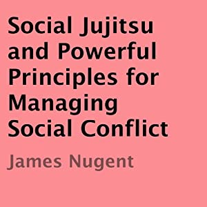 Social Jujitsu and Powerful Principles for Managing Social Conflict | [James Nugent]