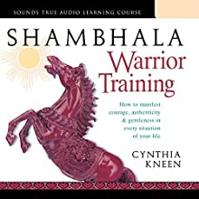 Shambhala Warrior Training: How to Manifest Courage, Authenticity & Gentleness in Every Situation of Your Life  by Cynthia Kneen Narrated by Cynthia Kneen