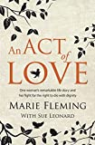 Marie Fleming An Act of Love: One Woman's Remarkable Life Story and Her Fight for the Right to Die with Dignity