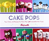 Cake Pops: Tips, Tricks, and Recipes for More Than 40 Irresistible Mini Treats