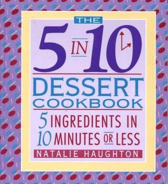 The 5 in 10 Dessert Cookbook: 5 Ingredients in 10 Minutes or Less