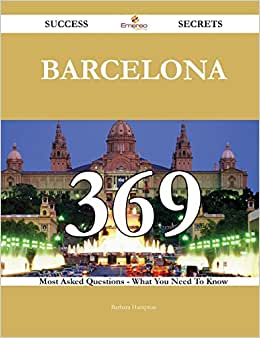 Barcelona 369 Success Secrets: 369 Most Asked Questions On Barcelona - What You Need To Know