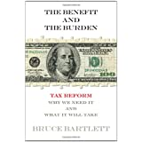 The Benefit and The Burden: Tax Reform-Why We Need It and What It Will Take ~ Bruce R. Bartlett