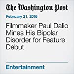 Filmmaker Paul Dalio Mines His Bipolar Disorder for Feature Debut | Michael O'Sullivan