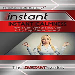 Instant Calmness - How to Calm Down and Stay Calm in Any Tough Situation Instantly! Audiobook