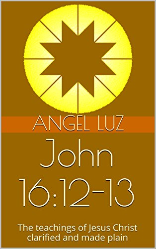 Book: John 16: 12-13: The Message made plain (Inner Quest Studies) by Angel Luz